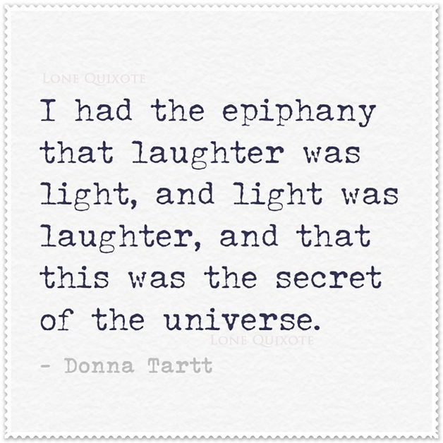 I had an epiphany that laughter was light, and light was laughter, and that this was the secret of the universe. -- Donna Tartt | Lone Quixote