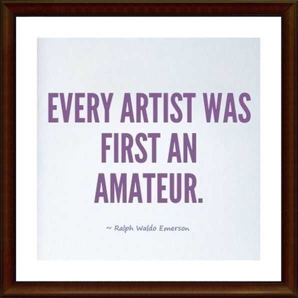 Every artist was first an amateur... Quote by Ralph Waldo Emerson