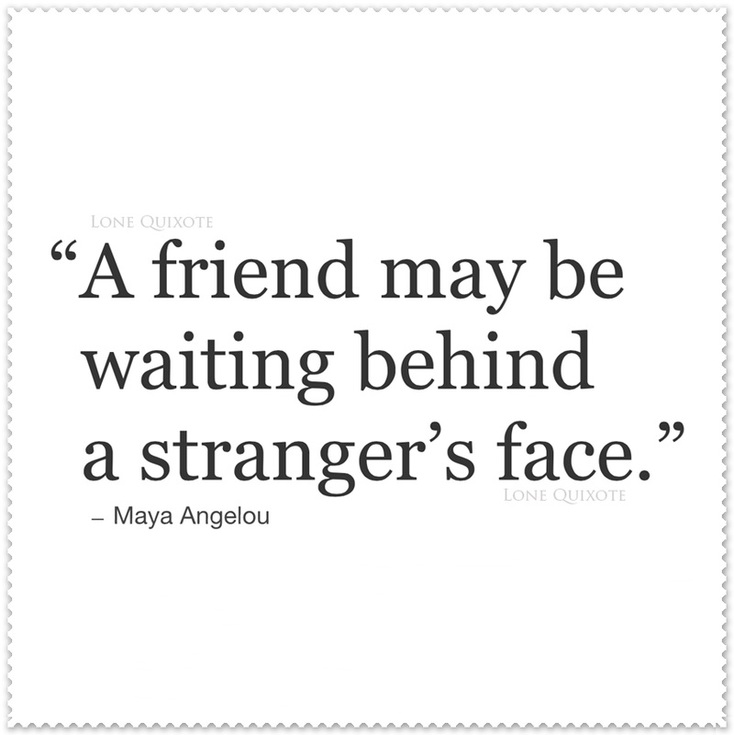 A Friend May Be Waiting... Quote by Maya Angelou