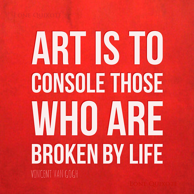 Art is to console those who are broken by life. - Vincent van Gogh | Lone Quixote