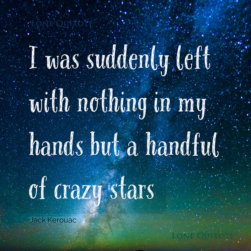 I was suddenly left with nothing in my hands but a handful of crazy stars. -- Jack Kerouac | Lone Quixote