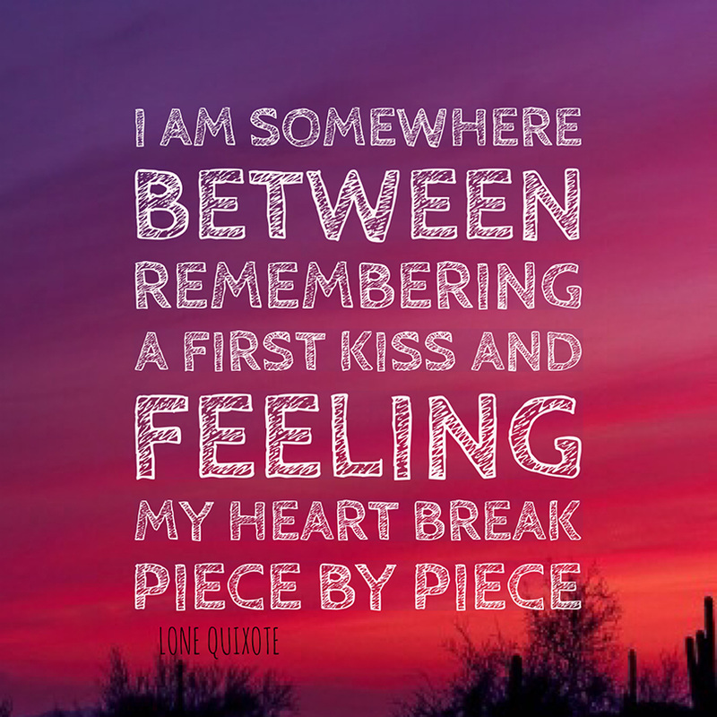 ​I am somewhere between remembering a first kiss and feeling my heart break piece by piece.   -- Lone Quixote