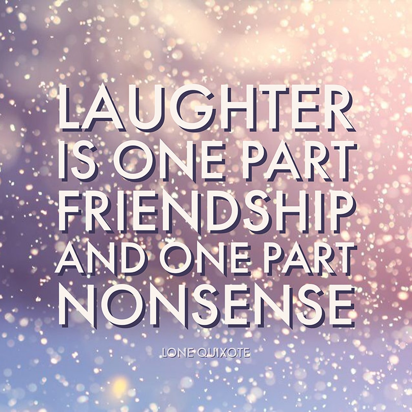 Laughter is one part friendship and one part nonsense -- Lone Quixote