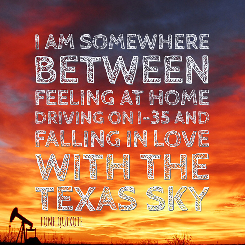 I am somewhere between feeling at home driving on i-35 and falling in love with the Texas sky. -- Lone Quixote