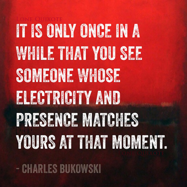 """it is only once in a while that you see someone whose electricity and presence matches yours at that moment"" -- Charles Bukowski"