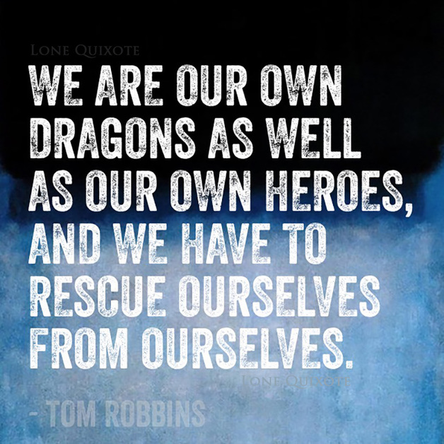 We are our own dragons as well as our own heroes, and we have to rescue ourselves from ourselves. -- Tom Robbins