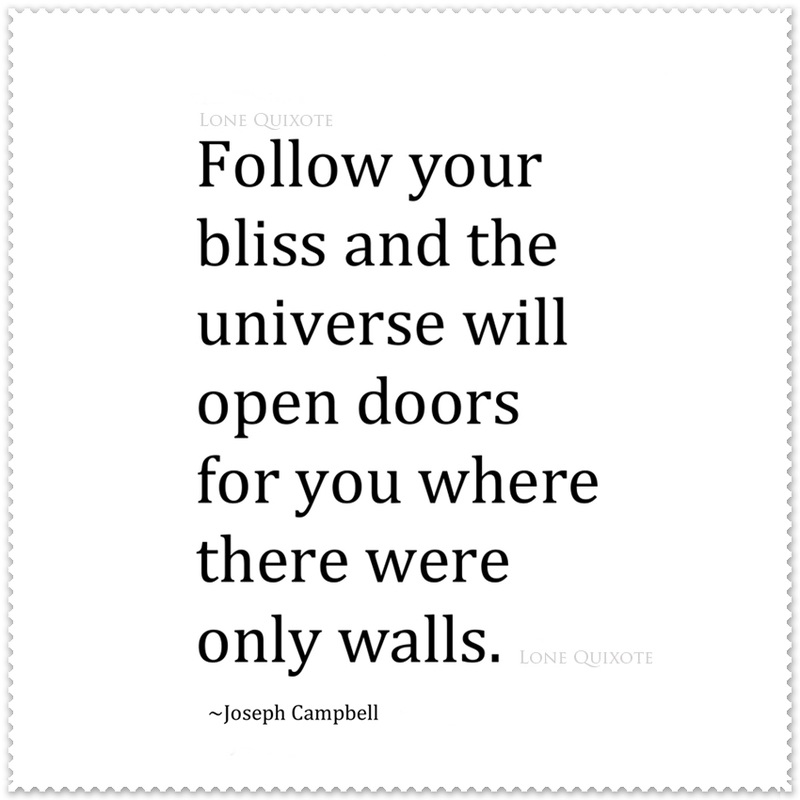 'Follow your bliss and the universe will open doors for you where there were only walls.'   --  Joseph Campbell | Lone Quixote