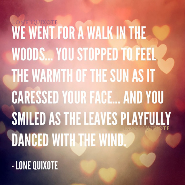 We went for a walk in the woods... you stopped to feel the warmth of the sun as it caressed your face... and you smiled as the leaves playfully danced with the wind.  --  Lone Quixote