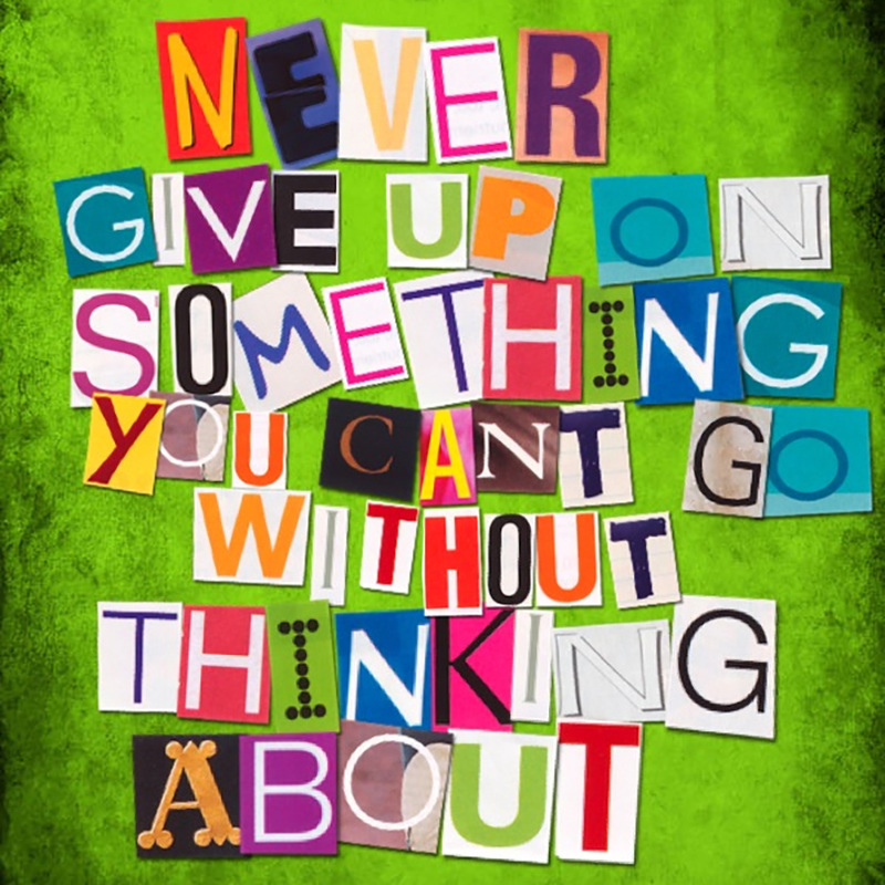 never give up on something you can't go without thinking about | Lone Quixote