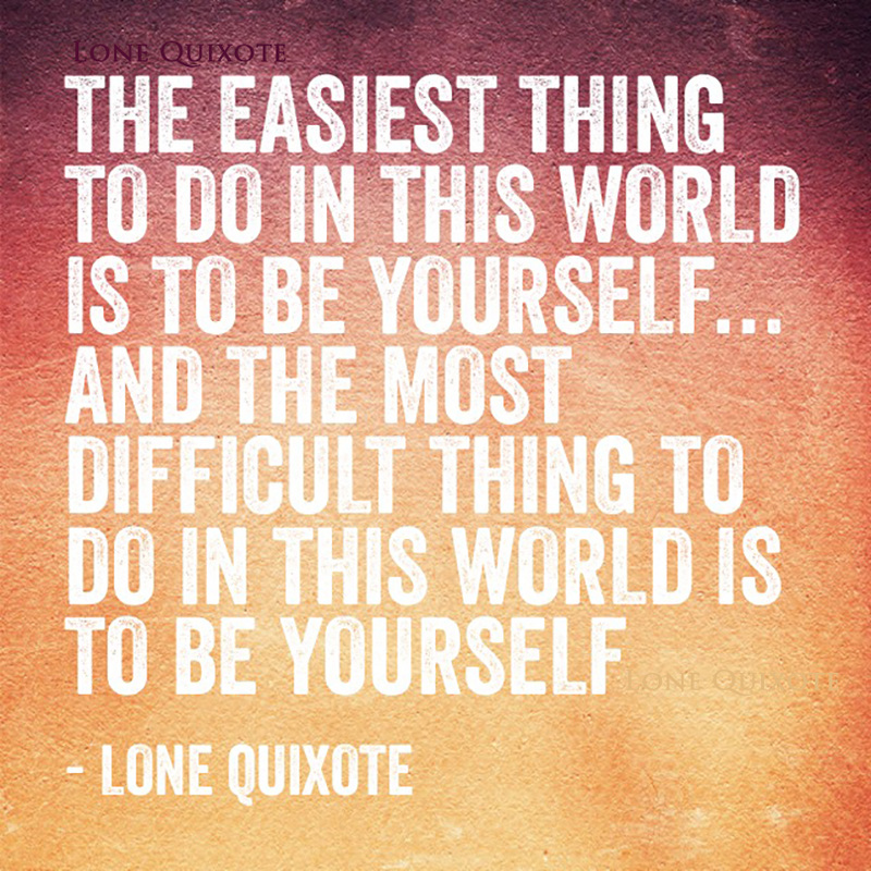 The easiest thing to do in this world is to be yourself... and the most difficult thing to do in this world is to be yourself. --  Lone Quixote