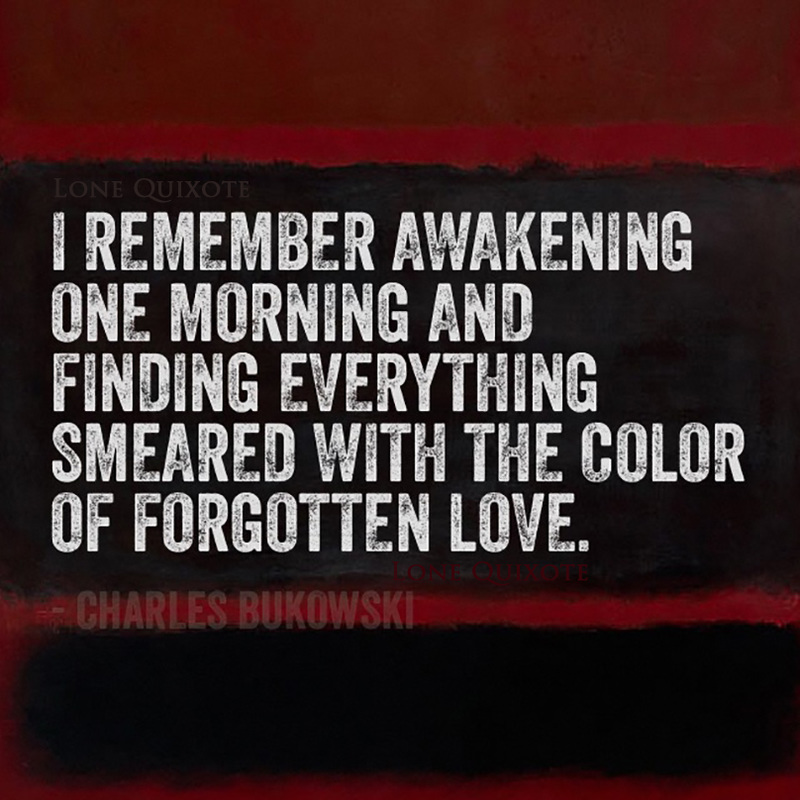 """I remember awakening one morning and finding everything smeared with the color of forgotten love."" -- Charles Bukowski"