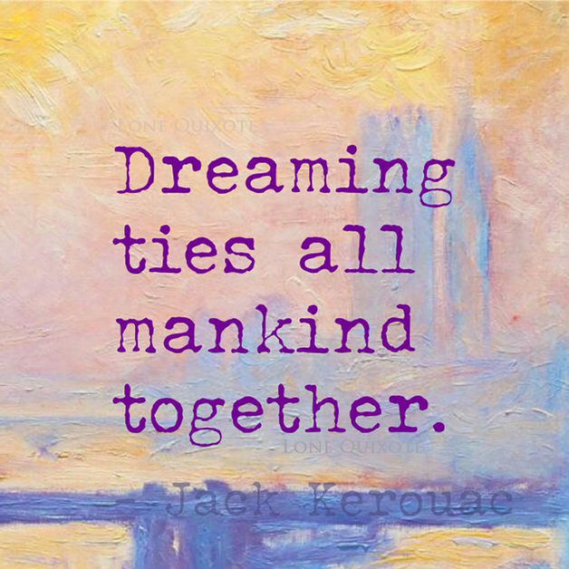 Dreaming ties all mankind together. -- Jack Kerouac