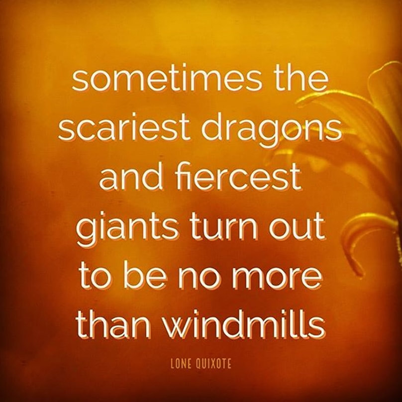 sometimes the scariest dragons and fiercest giants turn out to be no more than windmills ​-- Lone Quixote