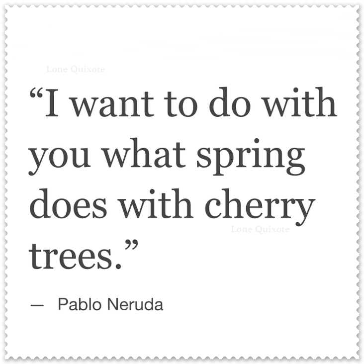 What Spring does with Cherry Trees ... Quote by Pablo Neruda