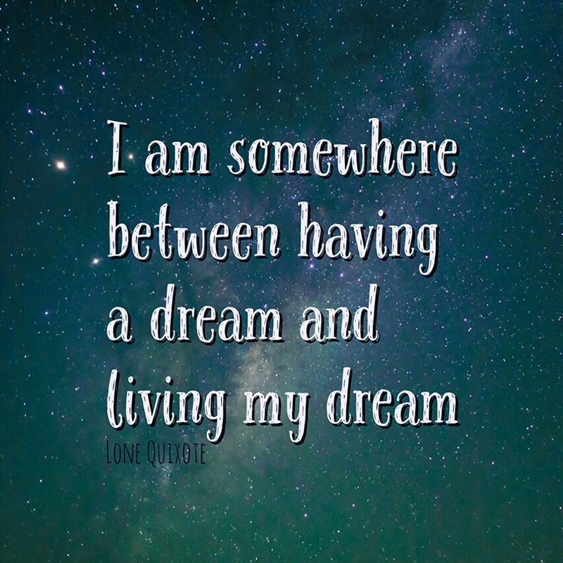 I am somewhere between having a dream and living my dream. -- Lone Quixote