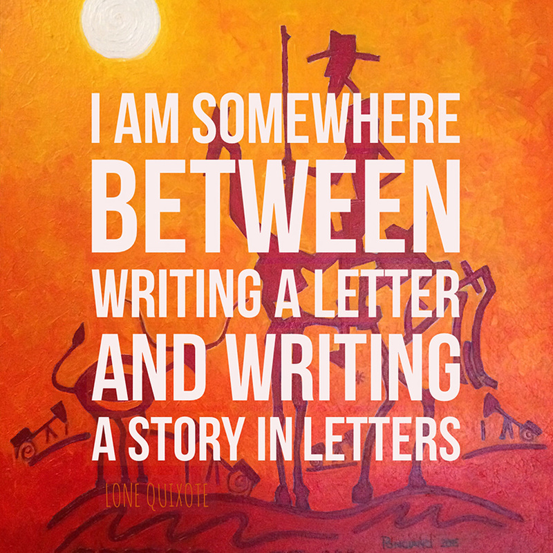 I am somewhere between writing a letter and writing a story in letters.  | Lone Quixote