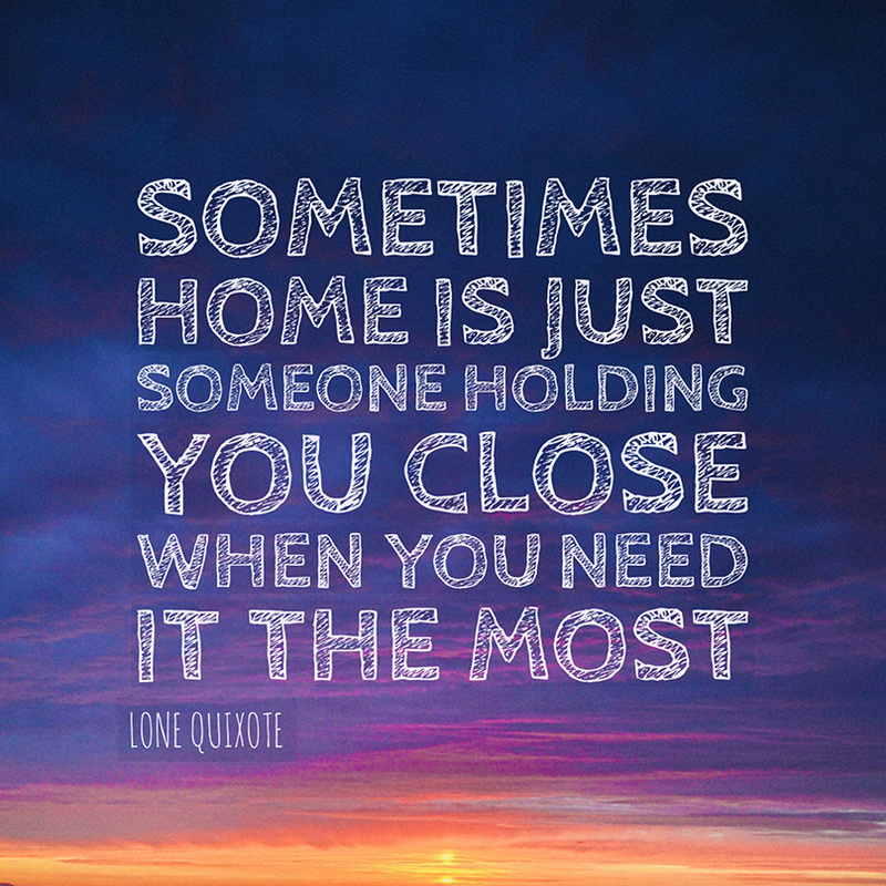 Sometimes home is just someone holding you close when you need it the most. --  Lone Quixote