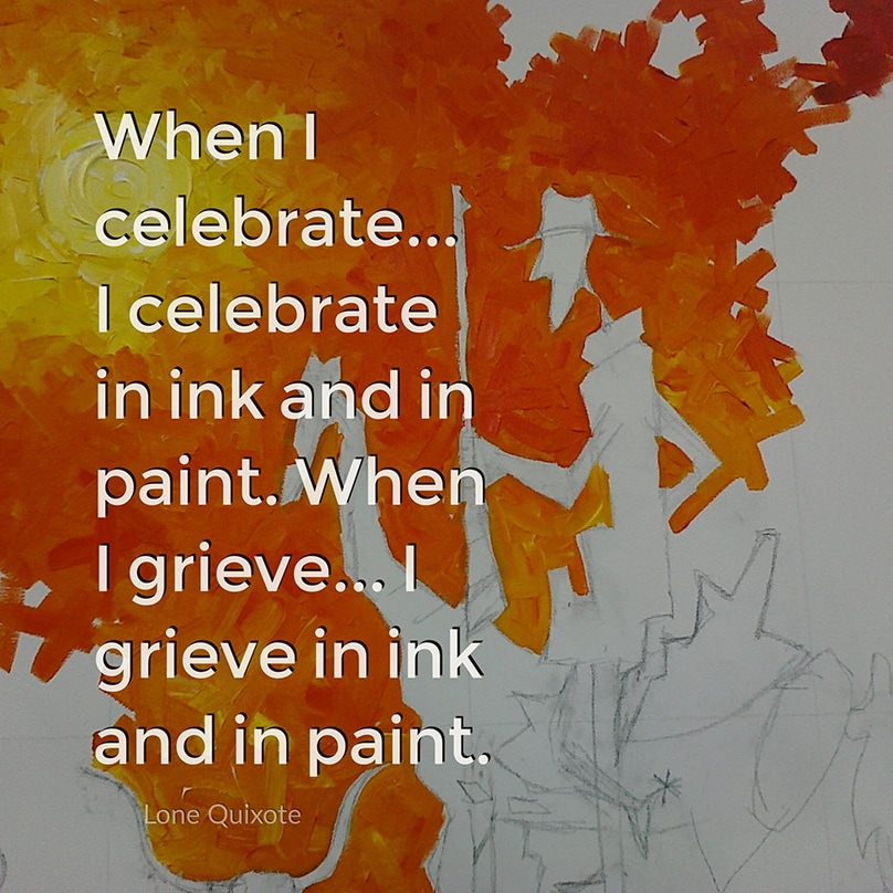 I am an artist... When I celebrate... I celebrate in ink and in paint. When I grieve... I grieve in ink and in paint. -- Lone Quixote