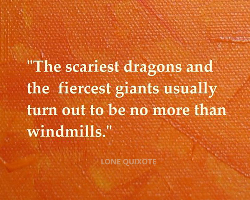 ​the scariest dragons and the the fiercest giants usually turn out to be no more than windmills. -- Lone Quixote